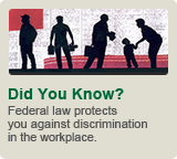 Did You Know?: Federal law protects you against discrimination in the workplace.