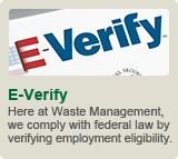 E-Verify: Here at Waste Management, we comply with federal law by verifying employment eligibility.